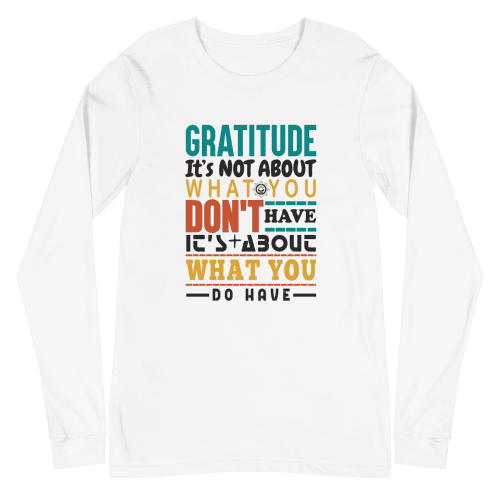 Gratitude is Not About What You Don't Have Unisex Long Sleeve Tee